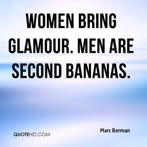 Marc Berman  - Women bring glamour. Men are second bananas.
