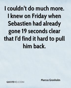 I couldn't do much more. I knew on Friday when Sebastien had already gone 19 seconds clear that I'd find it hard to pull him back.