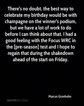 Marcus Gronholm  - There's no doubt, the best way to celebrate my birthday would be with champagne on the winner's podium, but we have a lot of work to do before I can think about that. I had a good feeling with the Focus WRC in the [pre-season] test and I hope to regain that during the shakedown ahead of the start on Friday.