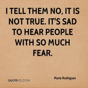 Maria Rodriguez  - I tell them no, it is not true. It's sad to hear people with so much fear.