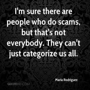 Maria Rodriguez  - I'm sure there are people who do scams, but that's not everybody. They can't just categorize us all.