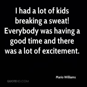 Mario Williams  - I had a lot of kids breaking a sweat! Everybody was having a good time and there was a lot of excitement.