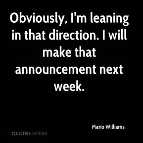 Mario Williams  - Obviously, I'm leaning in that direction. I will make that announcement next week.