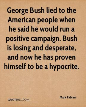 Mark Fabiani  - George Bush lied to the American people when he said he would run a positive campaign. Bush is losing and desperate, and now he has proven himself to be a hypocrite.