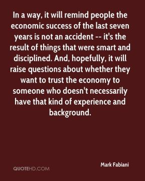 In a way, it will remind people the economic success of the last seven years is not an accident -- it's the result of things that were smart and disciplined. And, hopefully, it will raise questions about whether they want to trust the economy to someone who doesn't necessarily have that kind of experience and background.