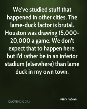 Mark Fabiani  - We've studied stuff that happened in other cities. The lame-duck factor is brutal. Houston was drawing 15,000-20,000 a game. We don't expect that to happen here, but I'd rather be in an inferior stadium (elsewhere) than lame duck in my own town.