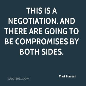 Mark Hansen  - This is a negotiation, and there are going to be compromises by both sides.