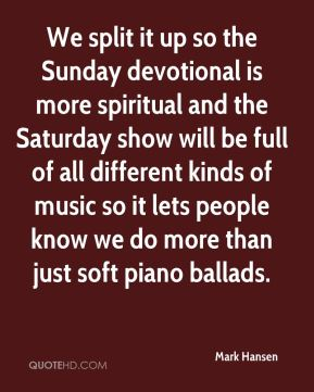 We split it up so the Sunday devotional is more spiritual and the Saturday show will be full of all different kinds of music so it lets people know we do more than just soft piano ballads.