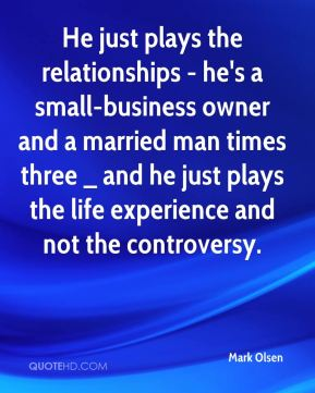Mark Olsen  - He just plays the relationships - he's a small-business owner and a married man times three _ and he just plays the life experience and not the controversy.