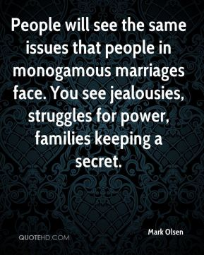 People will see the same issues that people in monogamous marriages face. You see jealousies, struggles for power, families keeping a secret.