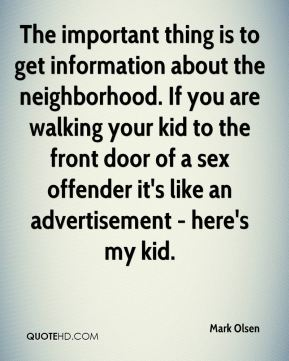 Mark Olsen  - The important thing is to get information about the neighborhood. If you are walking your kid to the front door of a sex offender it's like an advertisement - here's my kid.