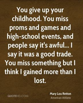 You give up your childhood. You miss proms and games and high-school events, and people say it's awful... I say it was a good trade. You miss something but I think I gained more than I lost.