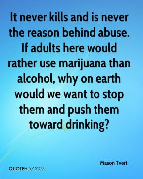 It never kills and is never the reason behind abuse. If adults here would rather use marijuana than alcohol, why on earth would we want to stop them and push them toward drinking?