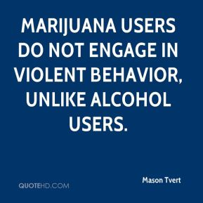 Marijuana users do not engage in violent behavior, unlike alcohol users.