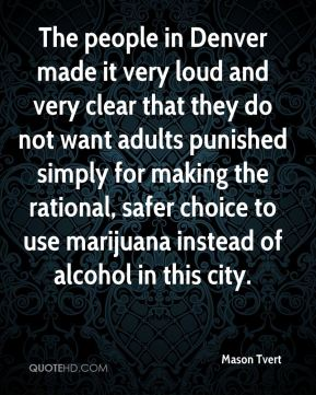 Mason Tvert  - The people in Denver made it very loud and very clear that they do not want adults punished simply for making the rational, safer choice to use marijuana instead of alcohol in this city.