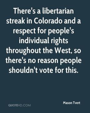 There's a libertarian streak in Colorado and a respect for people's individual rights throughout the West, so there's no reason people shouldn't vote for this.