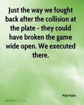 Just the way we fought back after the collision at the plate - they could have broken the game wide open. We executed there.