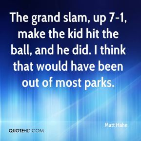 The grand slam, up 7-1, make the kid hit the ball, and he did. I think that would have been out of most parks.