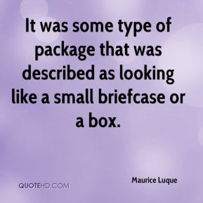 Maurice Luque  - It was some type of package that was described as looking like a small briefcase or a box.