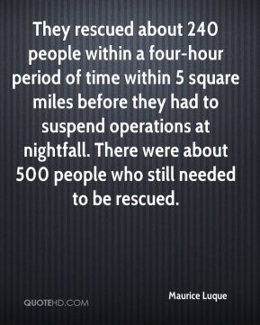 Maurice Luque  - They rescued about 240 people within a four-hour period of time within 5 square miles before they had to suspend operations at nightfall. There were about 500 people who still needed to be rescued.