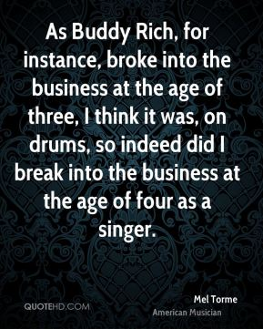 Mel Torme - As Buddy Rich, for instance, broke into the business at the age of three, I think it was, on drums, so indeed did I break into the business at the age of four as a singer.