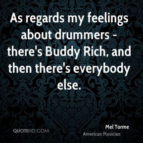 Mel Torme - As regards my feelings about drummers - there's Buddy Rich, and then there's everybody else.