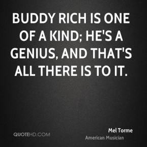 Mel Torme - Buddy Rich is one of a kind; he's a genius, and that's all there is to it.