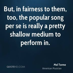 But, in fairness to them, too, the popular song per se is really a pretty shallow medium to perform in.