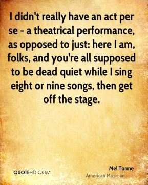 Mel Torme - I didn't really have an act per se - a theatrical performance, as opposed to just: here I am, folks, and you're all supposed to be dead quiet while I sing eight or nine songs, then get off the stage.