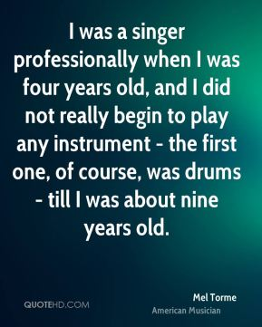 I was a singer professionally when I was four years old, and I did not really begin to play any instrument - the first one, of course, was drums - till I was about nine years old.