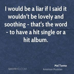 I would be a liar if I said it wouldn't be lovely and soothing - that's the word - to have a hit single or a hit album.