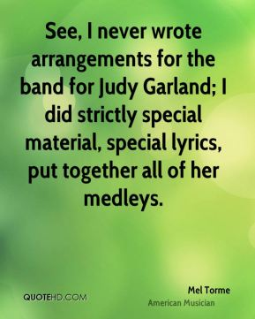 Mel Torme - See, I never wrote arrangements for the band for Judy Garland; I did strictly special material, special lyrics, put together all of her medleys.
