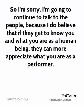So I'm sorry, I'm going to continue to talk to the people, because I do believe that if they get to know you and what you are as a human being, they can more appreciate what you are as a performer.