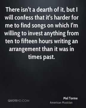 Mel Torme - There isn't a dearth of it, but I will confess that it's harder for me to find songs on which I'm willing to invest anything from ten to fifteen hours writing an arrangement than it was in times past.