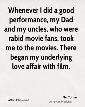 Mel Torme - Whenever I did a good performance, my Dad and my uncles, who were rabid movie fans, took me to the movies. There began my underlying love affair with film.