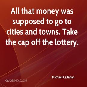 All that money was supposed to go to cities and towns. Take the cap off the lottery.