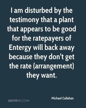 I am disturbed by the testimony that a plant that appears to be good for the ratepayers of Entergy will back away because they don't get the rate (arrangement) they want.