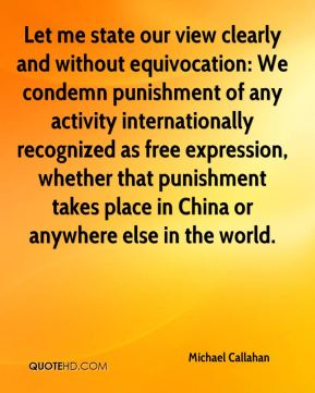 Michael Callahan  - Let me state our view clearly and without equivocation: We condemn punishment of any activity internationally recognized as free expression, whether that punishment takes place in China or anywhere else in the world.