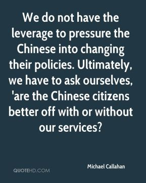 Michael Callahan  - We do not have the leverage to pressure the Chinese into changing their policies. Ultimately, we have to ask ourselves, 'are the Chinese citizens better off with or without our services?