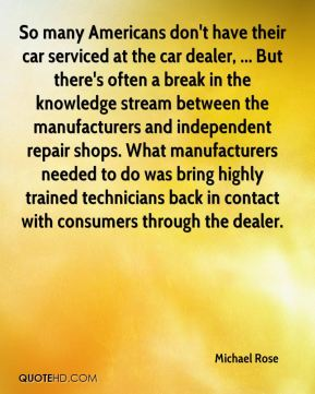 Michael Rose  - So many Americans don't have their car serviced at the car dealer, ... But there's often a break in the knowledge stream between the manufacturers and independent repair shops. What manufacturers needed to do was bring highly trained technicians back in contact with consumers through the dealer.