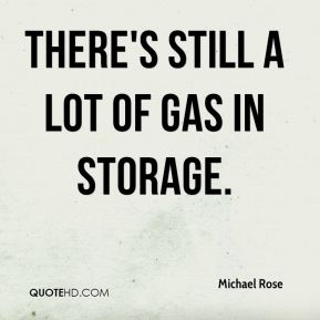 Michael Rose  - There's still a lot of gas in storage.