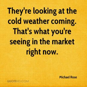 Michael Rose  - They're looking at the cold weather coming. That's what you're seeing in the market right now.
