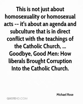 Michael Rose  - This is not just about homosexuality or homosexual acts -- it's about an agenda and subculture that is in direct conflict with the teachings of the Catholic Church, ... Goodbye, Good Men: How liberals Brought Corruption Into the Catholic Church.