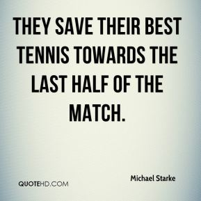 Michael Starke  - They save their best tennis towards the last half of the match.