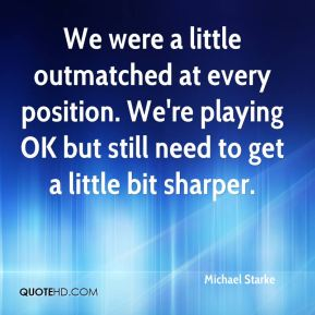 Michael Starke  - We were a little outmatched at every position. We're playing OK but still need to get a little bit sharper.