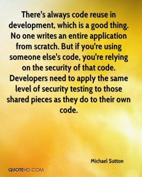 Michael Sutton  - There's always code reuse in development, which is a good thing. No one writes an entire application from scratch. But if you're using someone else's code, you're relying on the security of that code. Developers need to apply the same level of security testing to those shared pieces as they do to their own code.