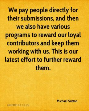 Michael Sutton  - We pay people directly for their submissions, and then we also have various programs to reward our loyal contributors and keep them working with us. This is our latest effort to further reward them.