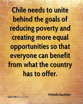 Michelle Bachelet  - Chile needs to unite behind the goals of reducing poverty and creating more equal opportunities so that everyone can benefit from what the country has to offer.