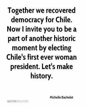 Michelle Bachelet  - Together we recovered democracy for Chile. Now I invite you to be a part of another historic moment by electing Chile's first ever woman president. Let's make history.