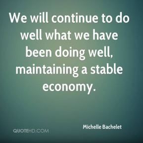 Michelle Bachelet  - We will continue to do well what we have been doing well, maintaining a stable economy.